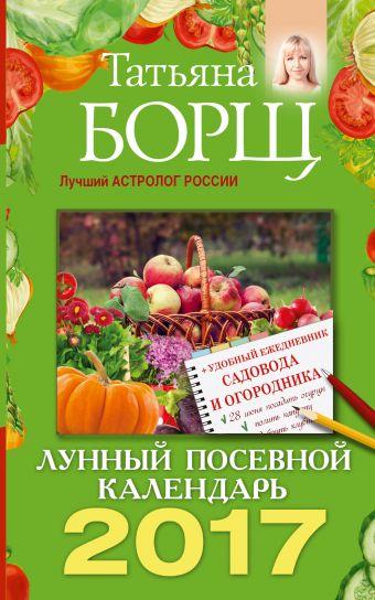 Лунный посевной календарь на 2017 год + удобный ежедневник садовода и огородника Борщ Татьяна