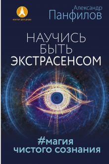 Панфилов А.В. - Научись быть экстрасенсом. #Магия чистого сознания обложка книги