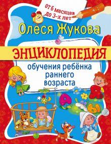Жукова О.С. - Энциклопедия обучения ребенка раннего возраста. От 6 месяцев до 3 лет обложка книги