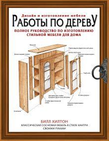 Хилтон Билл - Работы по дереву. Полное руководство по изготовлению стильной мебели для дома обложка книги