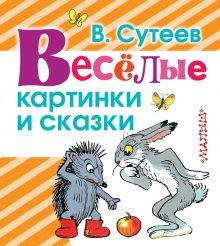 Сутеев В.Г. - Весёлые картинки и сказки обложка книги