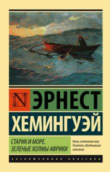 Хемингуэй Э. - Старик и море. Зеленые холмы Африки (Новый Перевод) обложка книги
