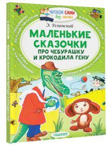 Успенский Э.Н. - Маленькие сказочки про Чебурашку и Крокодила Гену обложка книги