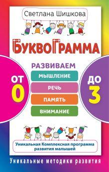 Шишкова С.Ю. - Буквограмма. От 0 до 3. Развиваем мышление, речь, память, внимание обложка книги