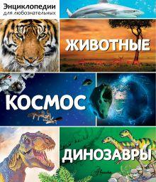 - Энциклопедии для любознательных. Животные. Космос. Динозавры обложка книги