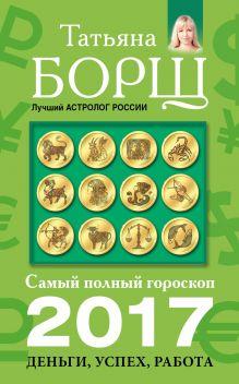 Борщ Татьяна - Самый полный гороскоп на 2017 год: деньги, успех, работа обложка книги