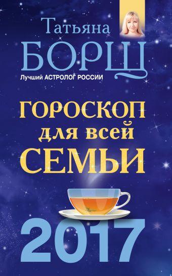 Гороскоп на 2017 год для всей семьи Борщ Татьяна