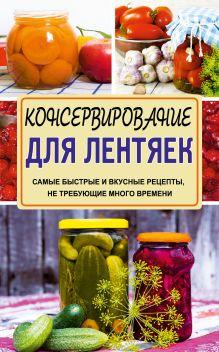 Кизима Г.А. - Консервирование для лентяек. Самые быстрые и вкусные рецепты, не требующие много времени обложка книги