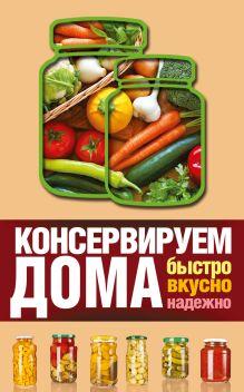 Пышнов И.Г. - Консервируем дома: быстро, вкусно, надежно обложка книги