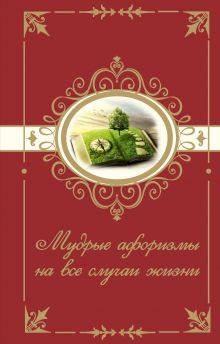 . - Мудрые афоризмы на все случаи жизни обложка книги