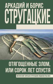 Стругацкий А.Н., Стругацкий Б.Н. - Отягощенные злом, или Сорок лет спустя обложка книги