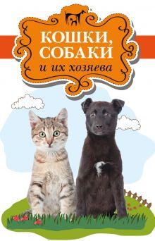 Стайгер Б., Стайгер Ш., Миллз М. - Кошки, собаки и их хозяева обложка книги