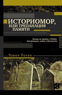 Полян П.М. - Историомор, или Трепанация памяти. Битвы за правду о ГУЛАГе, депортациях, войне и Холокосте обложка книги