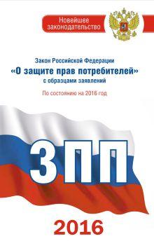 . - Закон Российской Федерации О защите прав потребителей с образцами заявлений по состоянию на 2016 год обложка книги