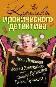 Хмелевская И., Луганцева Т.И. - Королевы Иронического детектива (комплект из 4 книг) обложка книги