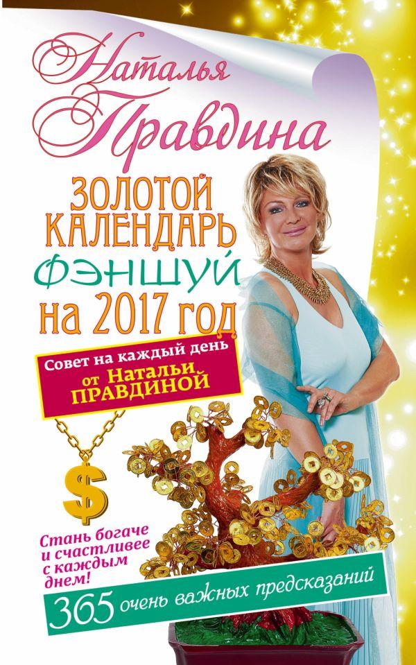 Золотой календарь фэншуй на 2017 год. 365 очень важных предсказаний. Стань богаче и счастливее с каждым днем Правдина Н.Б.