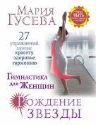 Гусева М.В. - Гимнастика для женщин Рождение звезды. 27 упражнений, дарящих красоту, здоровье, гармонию' обложка книги