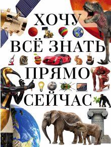 . - Хочу всё знать прямо сейчас обложка книги
