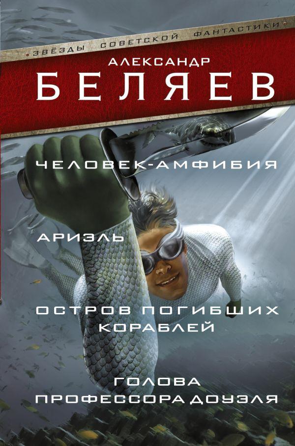 Человек-амфибия; Ариэль; Остров погибших кораблей; Голова профессора Доуэля Беляев А.Р.