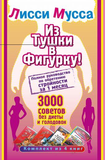 Из тушки в Фигурку! Полное руководство по обретению стройности за 1 месяц. 3000 советов без диеты и голодовок Лисси Мусса