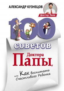 Кузнецов А.В. - 100 Советов Доктора Папы, или Как воспитать Счастливого Ребенка обложка книги