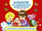 Альбом по развитию речи дошкольников в рассказах и веселых картинках. От 5 до 7 лет