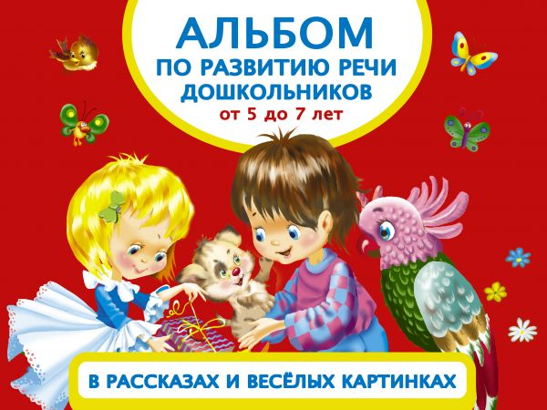 Альбом по развитию речи дошкольников в рассказах и веселых картинках. От 5 до 7 лет Новиковская О.А.