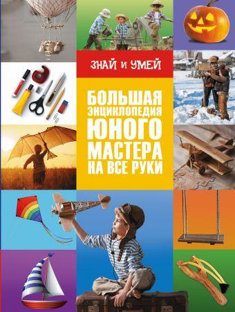 Большая энциклопедия юного мастера на все руки .