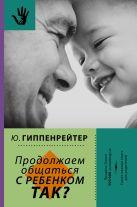 Гиппенрейтер Ю.Б. - Продолжаем общаться с ребенком. Так?' обложка книги