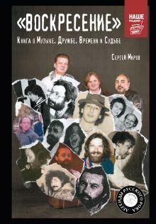 Миров С.Г. - «Воскресение». Книга о Музыке, Дружбе, Времени и Судьбе обложка книги