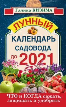 Кизима Г.А. - Что и когда сажать, защищать и удобрять. Лунный календарь садовода до 2021 года обложка книги