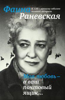 Раневская Ф.Г. - Моя любовь - в ваш почтовый ящик. К 120-летию великой Фаины Раневской обложка книги
