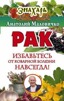 Маловичко Анатолий - Рак. Избавьтесь от коварной болезни навсегда! обложка книги