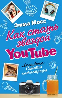 Мосс Эмма - Как стать звездой YouTube. ЛюсиЛюкс: Сетевая катастрофа обложка книги