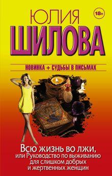 Шилова Ю.В. - Всю жизнь во лжи, или Руководство по выживанию для слишком добрых и жертвенных женщин обложка книги