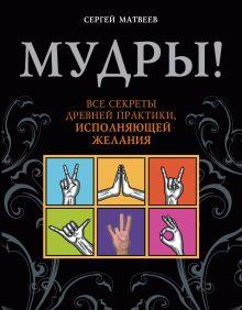 Матвеев С.А. - Мудры! Все секреты древней практики, исполняющей желания обложка книги