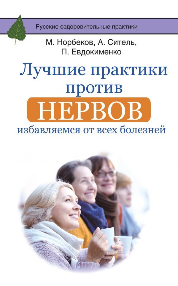 Лучшие практики против нервов: избавляемся от всех болезней Норбеков М.С., Ситель А.Б., Евдокименко П.В.