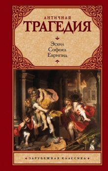 Эсхил, Софокл, Еврипид - Античная трагедия обложка книги
