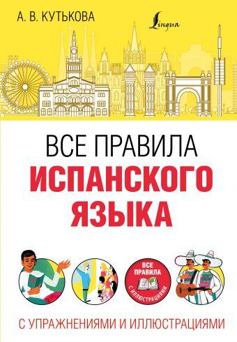 Все правила испанского языка с упражнениями и иллюстрациями Кутькова А.В.