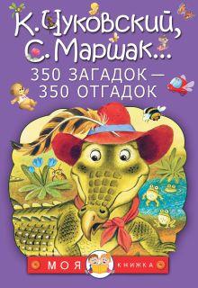 Маршак С.Я., Чуковский К.И., Михалков С.В. - 350 загадок - 350 отгадок обложка книги
