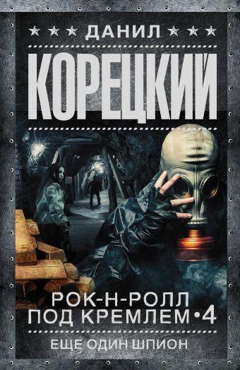 Рок-н-ролл под Кремлем. Кн. 4. Еще один шпион Корецкий Д.А.
