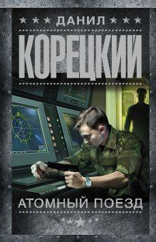 Корецкий Д.А. - Атомный поезд обложка книги