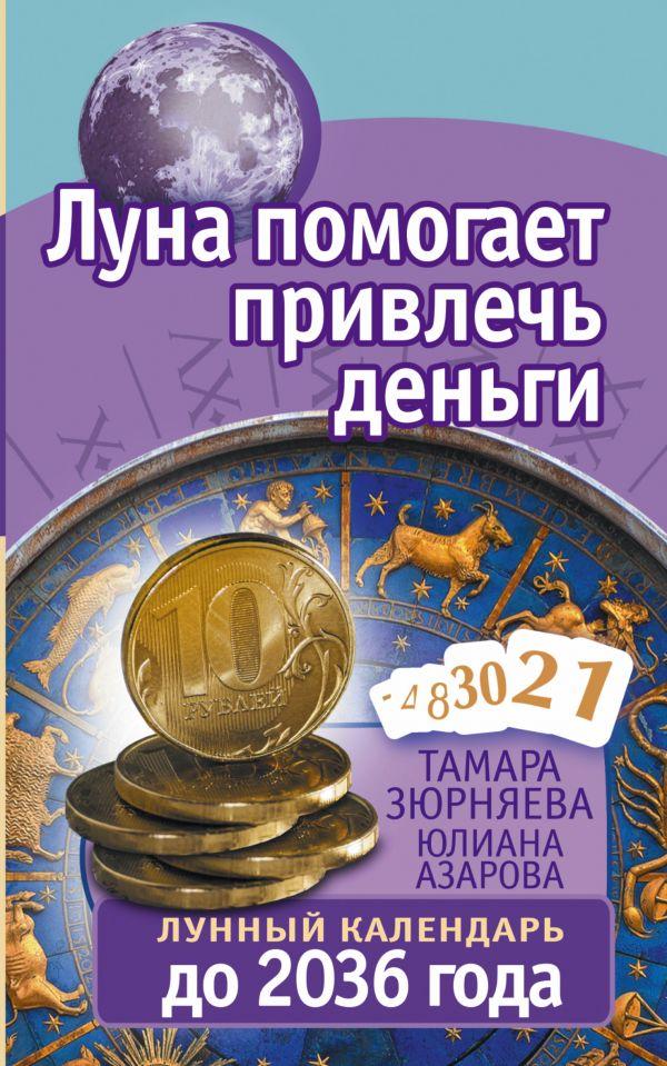 Луна помогает привлечь деньги. Лунный календарь до 2036 года Зюрняева Тамара, Азарова Юлиана