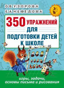Узорова О.В., Нефедова Е.А. - 350 упражнений для подготовки детей к школе: игры, задачи, основы письма и рисования обложка книги
