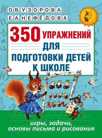 350 упражнений для подготовки детей к школе: игры, задачи, основы письма и рисования Узорова О.В., Нефедова Е.А.