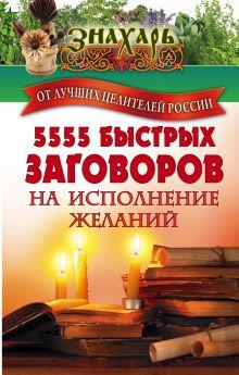 . - 5555 быстрых заговоров на исполнение желаний от лучших целителей России обложка книги