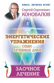 Коновалов С.С. - Энергетические упражнения семи лечебных дней. Заочное лечение обложка книги