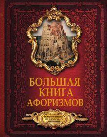 . - Большая книга афоризмов. От мудрости священных книг до крылатых фраз современников. обложка книги