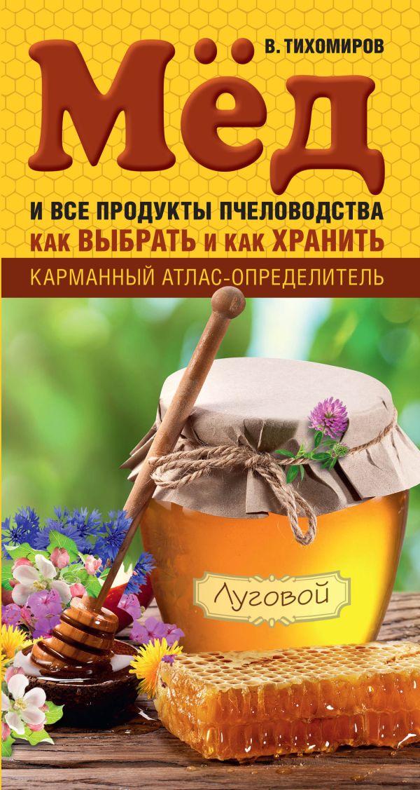 Мед и все продукты пчеловодства. Как выбрать и как хранить Тихомиров В.В.