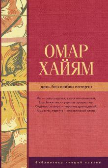 Омар Хайям - День без любви потерян обложка книги